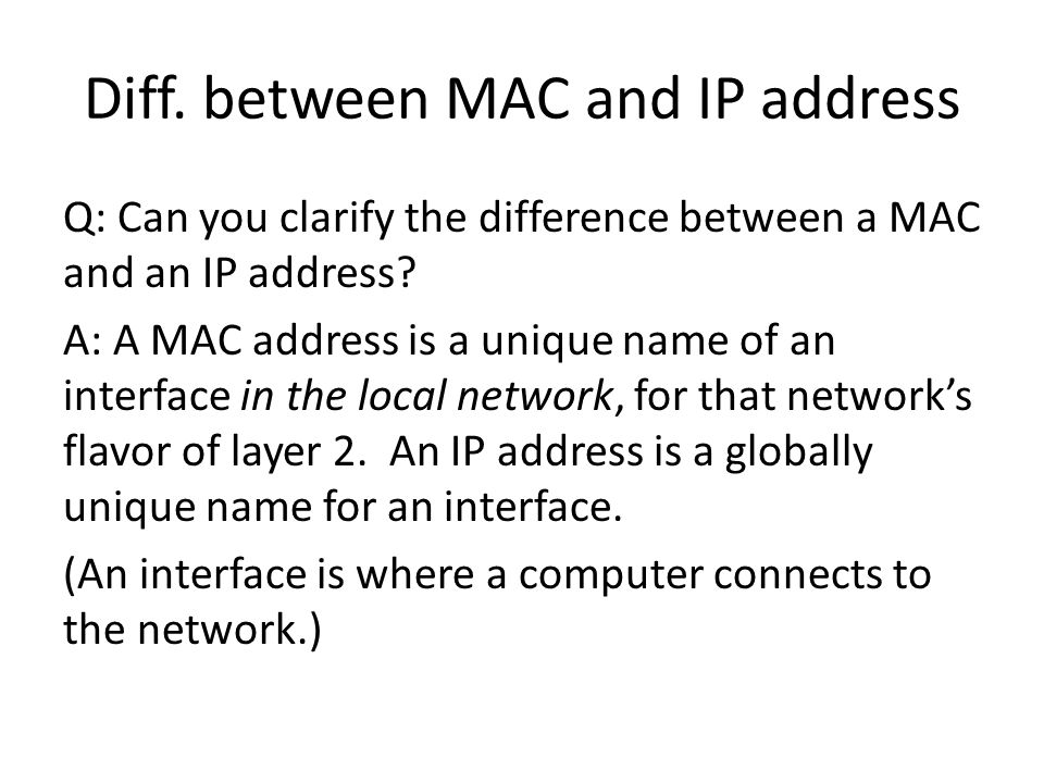 Diff.between MAC and IP address Q: Can you clarify the difference between a MAC and an IP address.