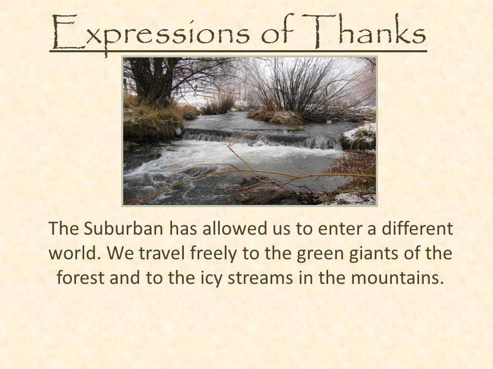 Expressions of Thanks The Suburban has allowed us to enter a different world. We travel freely to the green giants of the forest and to the icy stream