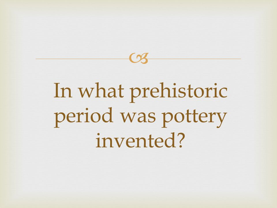 In what prehistoric period was pottery invented?