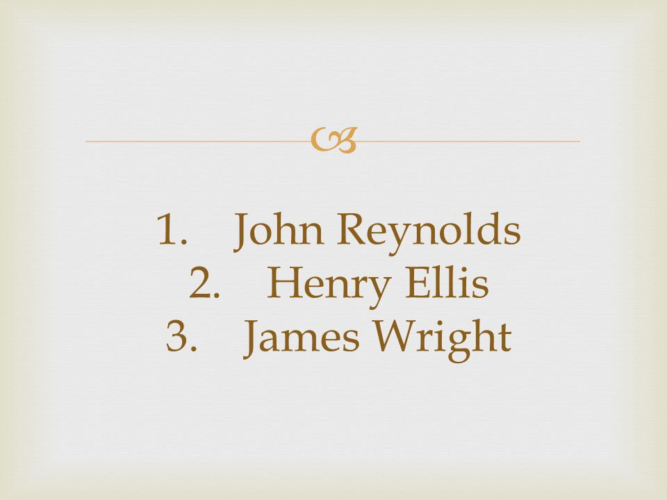  1. John Reynolds 2. Henry Ellis 3. James Wright