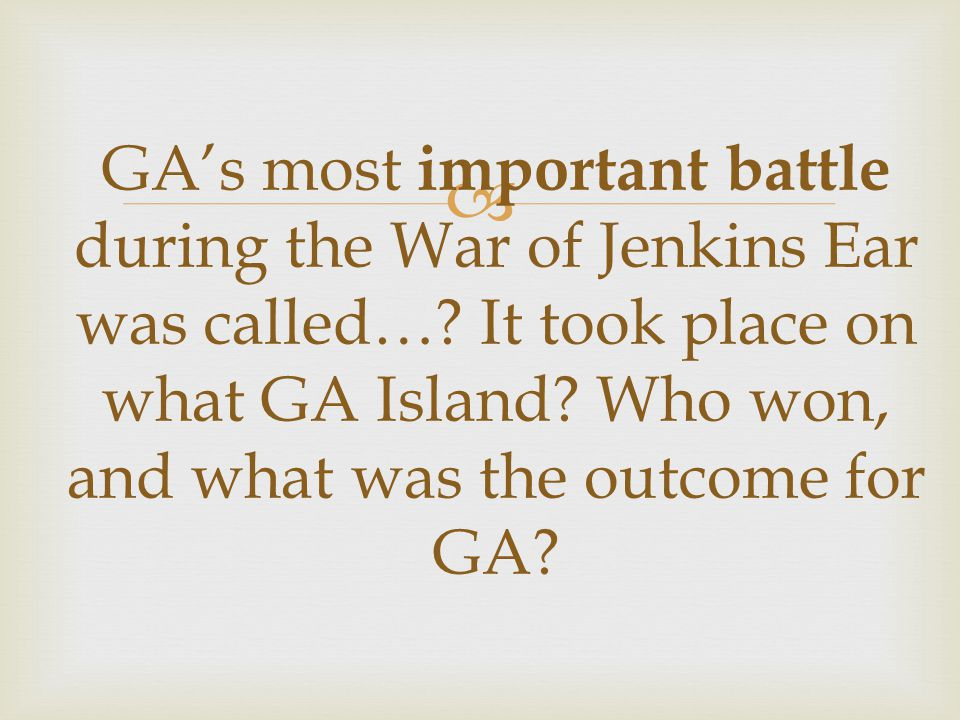  GA's most important battle during the War of Jenkins Ear was called….