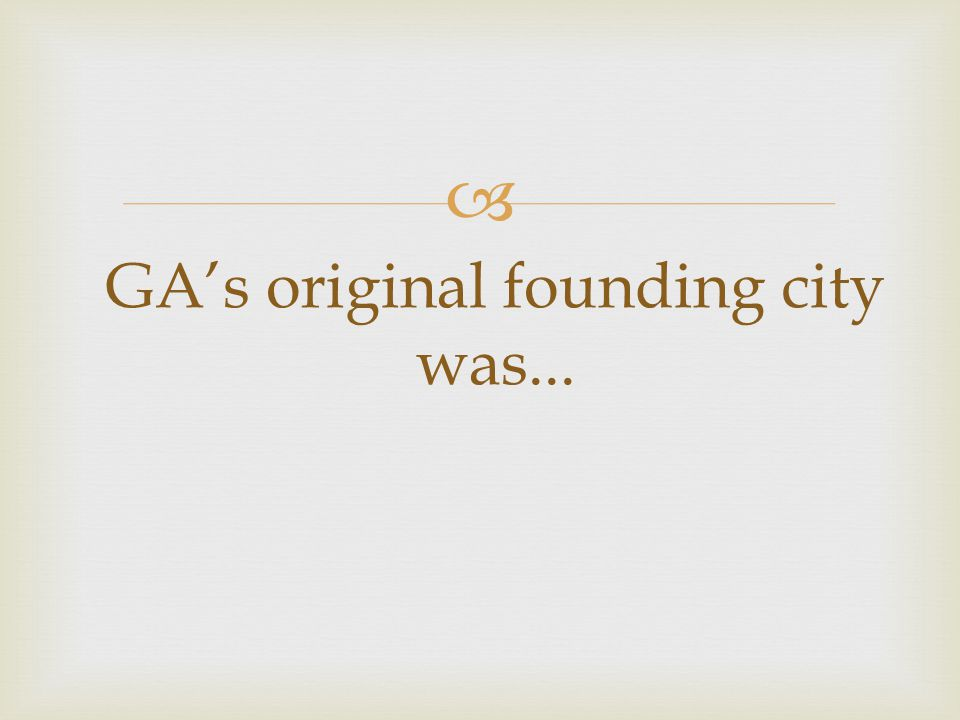  GA's original founding city was...