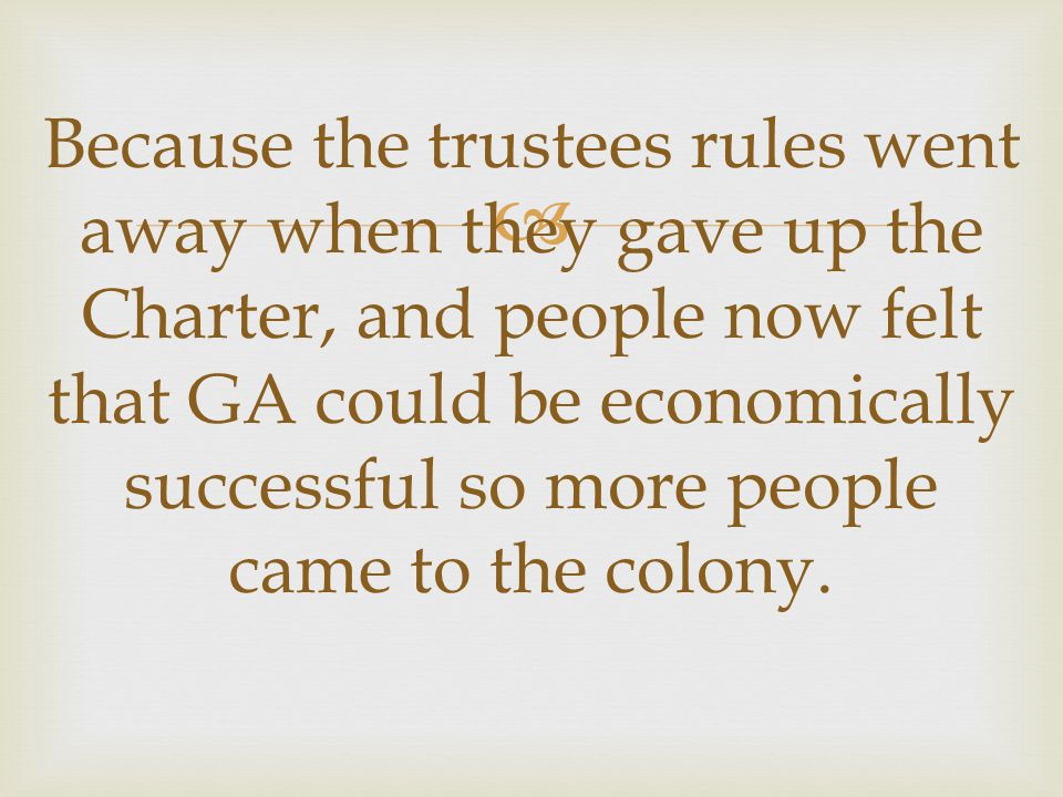  Because the trustees rules went away when they gave up the Charter, and people now felt that GA could be economically successful so more people came to the colony.