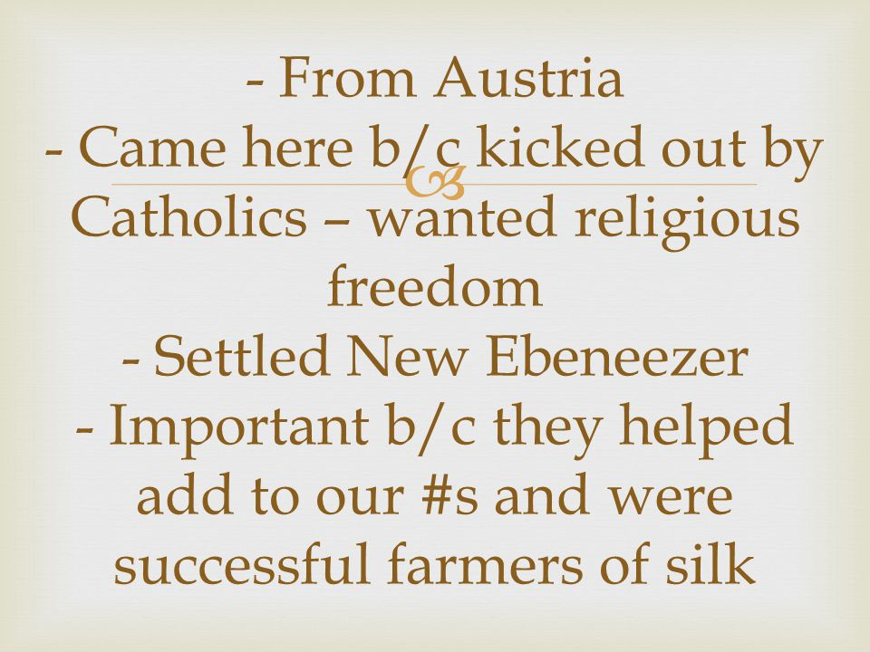  - From Austria - Came here b/c kicked out by Catholics – wanted religious freedom - Settled New Ebeneezer - Important b/c they helped add to our #s and were successful farmers of silk