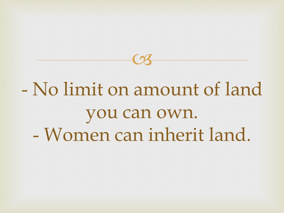  - No limit on amount of land you can own. - Women can inherit land.
