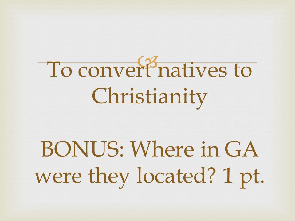  To convert natives to Christianity BONUS: Where in GA were they located? 1 pt.