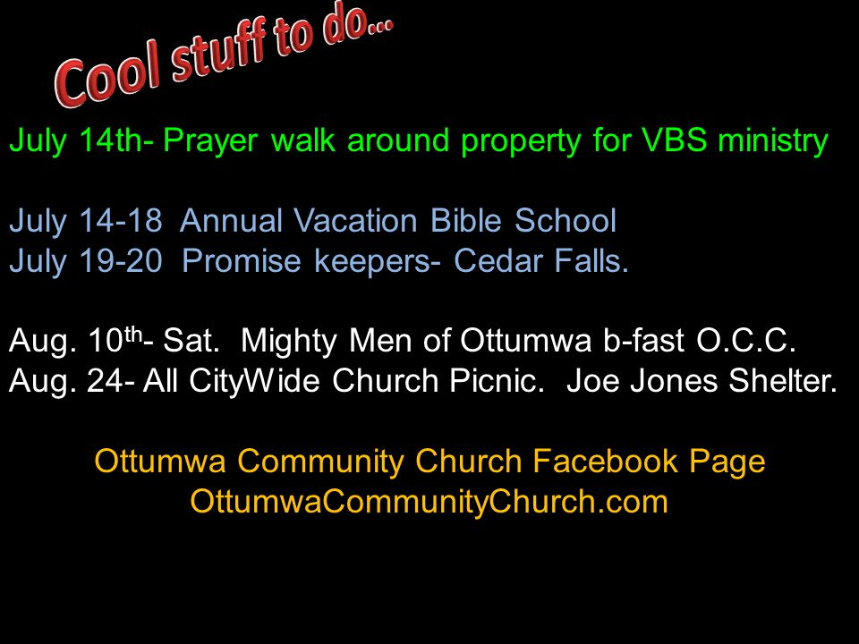 July 14th- Prayer walk around property for VBS ministry July 14-18 Annual Vacation Bible School July 19-20 Promise keepers- Cedar Falls.