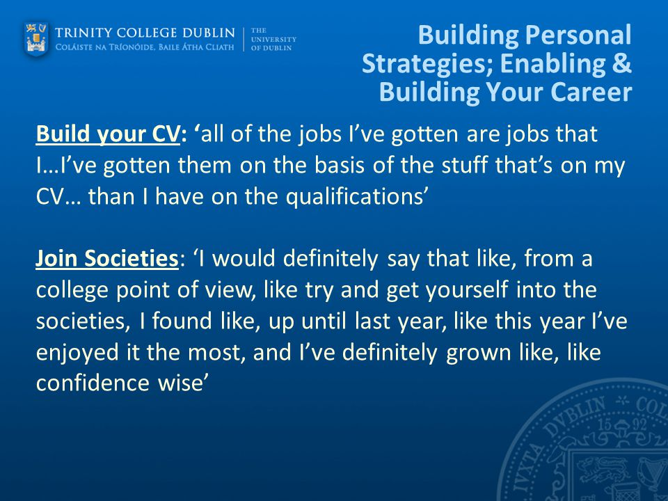 Building Personal Strategies; Enabling & Building Your Career Build your CV: 'all of the jobs I've gotten are jobs that I…I've gotten them on the basis of the stuff that's on my CV… than I have on the qualifications' Join Societies: 'I would definitely say that like, from a college point of view, like try and get yourself into the societies, I found like, up until last year, like this year I've enjoyed it the most, and I've definitely grown like, like confidence wise'