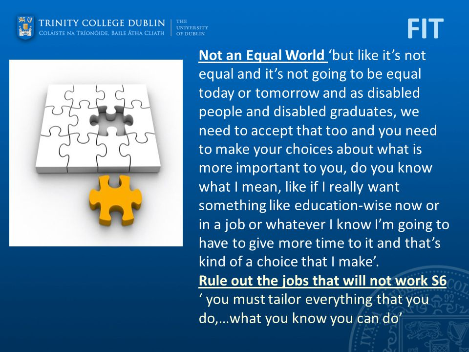 FIT Not an Equal World 'but like it's not equal and it's not going to be equal today or tomorrow and as disabled people and disabled graduates, we need to accept that too and you need to make your choices about what is more important to you, do you know what I mean, like if I really want something like education-wise now or in a job or whatever I know I'm going to have to give more time to it and that's kind of a choice that I make'.