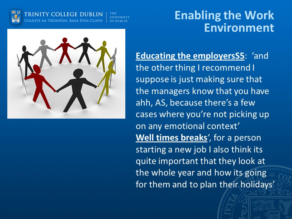 Enabling the Work Environment Educating the employersS5: 'and the other thing I recommend I suppose is just making sure that the managers know that you have ahh, AS, because there's a few cases where you're not picking up on any emotional context' Well times breaks', for a person starting a new job I also think its quite important that they look at the whole year and how its going for them and to plan their holidays'