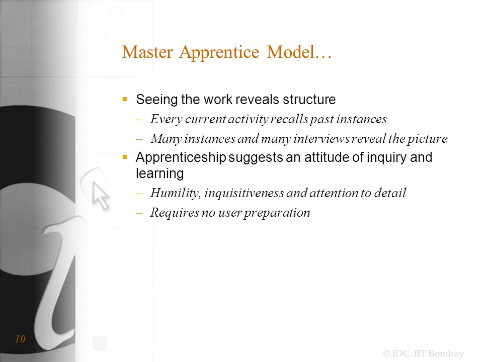 © IDC, IIT Bombay 10 Master Apprentice Model…  Seeing the work reveals structure –Every current activity recalls past instances –Many instances and many interviews reveal the picture  Apprenticeship suggests an attitude of inquiry and learning –Humility, inquisitiveness and attention to detail –Requires no user preparation