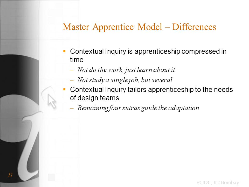 © IDC, IIT Bombay 11 Master Apprentice Model – Differences  Contextual Inquiry is apprenticeship compressed in time –Not do the work, just learn about it –Not study a single job, but several  Contextual Inquiry tailors apprenticeship to the needs of design teams –Remaining four sutras guide the adaptation