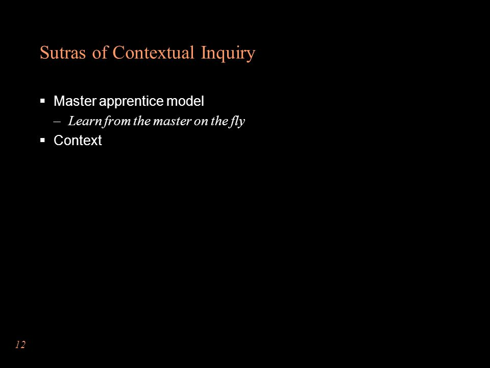 Sutras of Contextual Inquiry  Master apprentice model –Learn from the master on the fly  Context 12