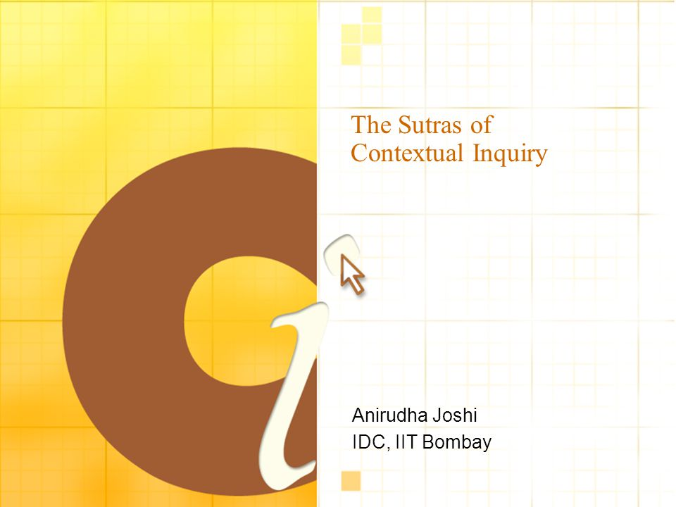 The Sutras of Contextual Inquiry Anirudha Joshi IDC, IIT Bombay