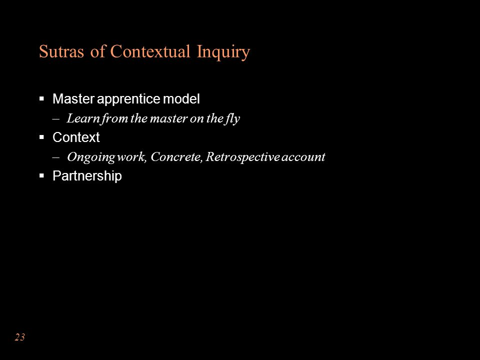 Sutras of Contextual Inquiry  Master apprentice model –Learn from the master on the fly  Context –Ongoing work, Concrete, Retrospective account  Partnership 23