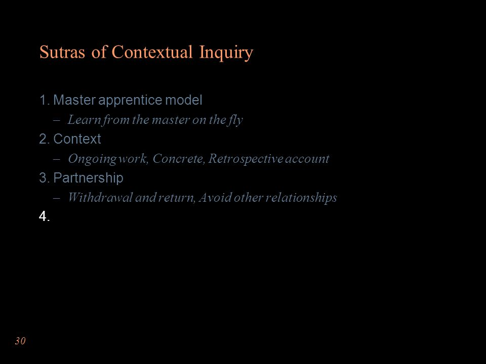 30 Sutras of Contextual Inquiry  Master apprentice model –Learn from the master on the fly  Context –Ongoing work, Concrete, Retrospective account  Partnership –Withdrawal and return, Avoid other relationships 