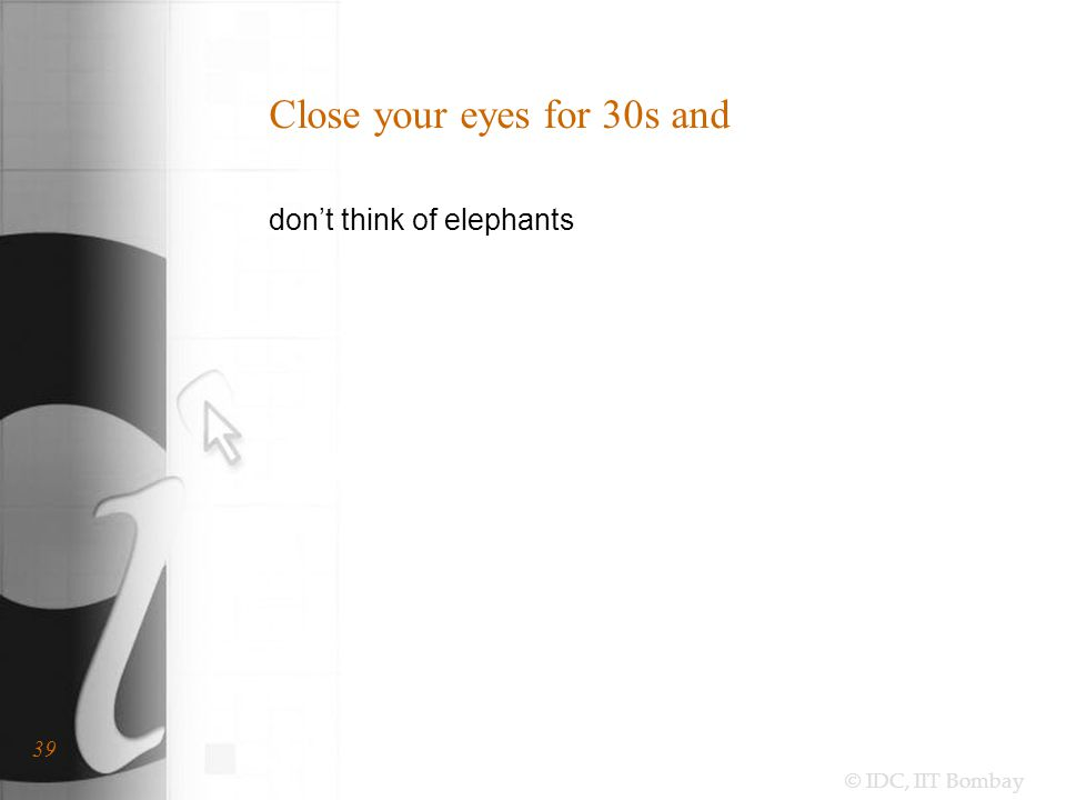 © IDC, IIT Bombay 39 Close your eyes for 30s and don't think of elephants
