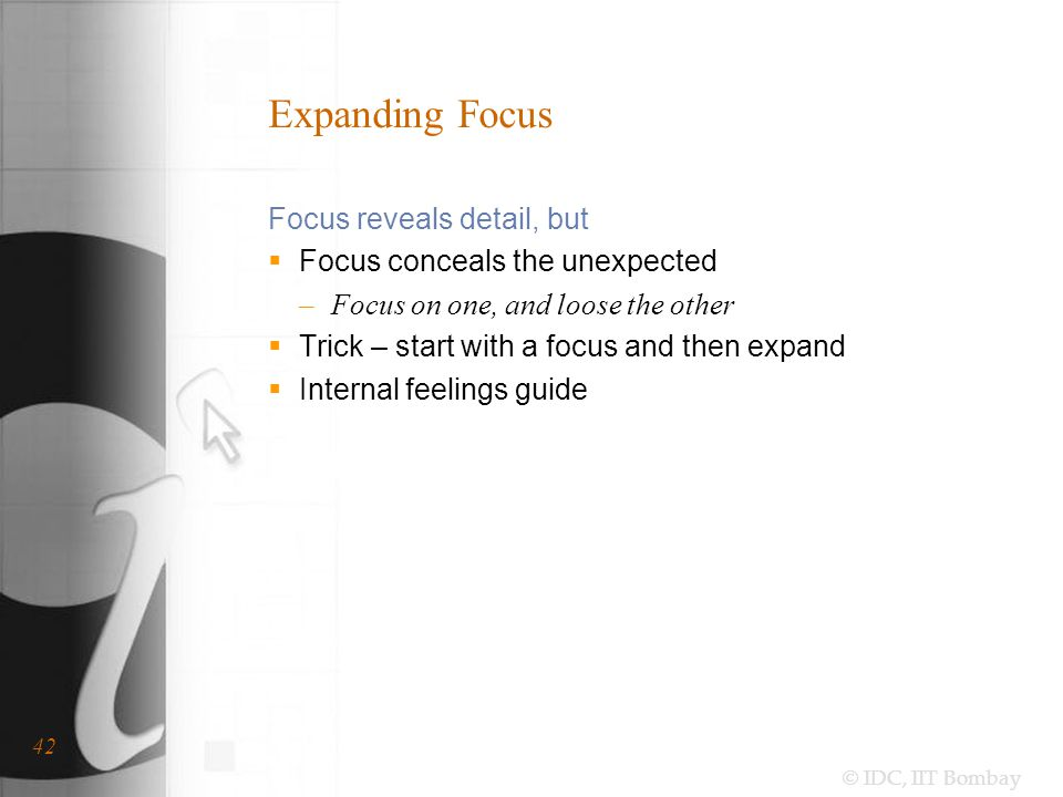 © IDC, IIT Bombay 42 Expanding Focus Focus reveals detail, but  Focus conceals the unexpected –Focus on one, and loose the other  Trick – start with a focus and then expand  Internal feelings guide