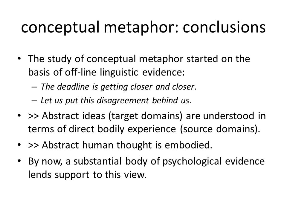 conceptual metaphor: conclusions The study of conceptual metaphor started on the basis of off-line linguistic evidence: – The deadline is getting clos