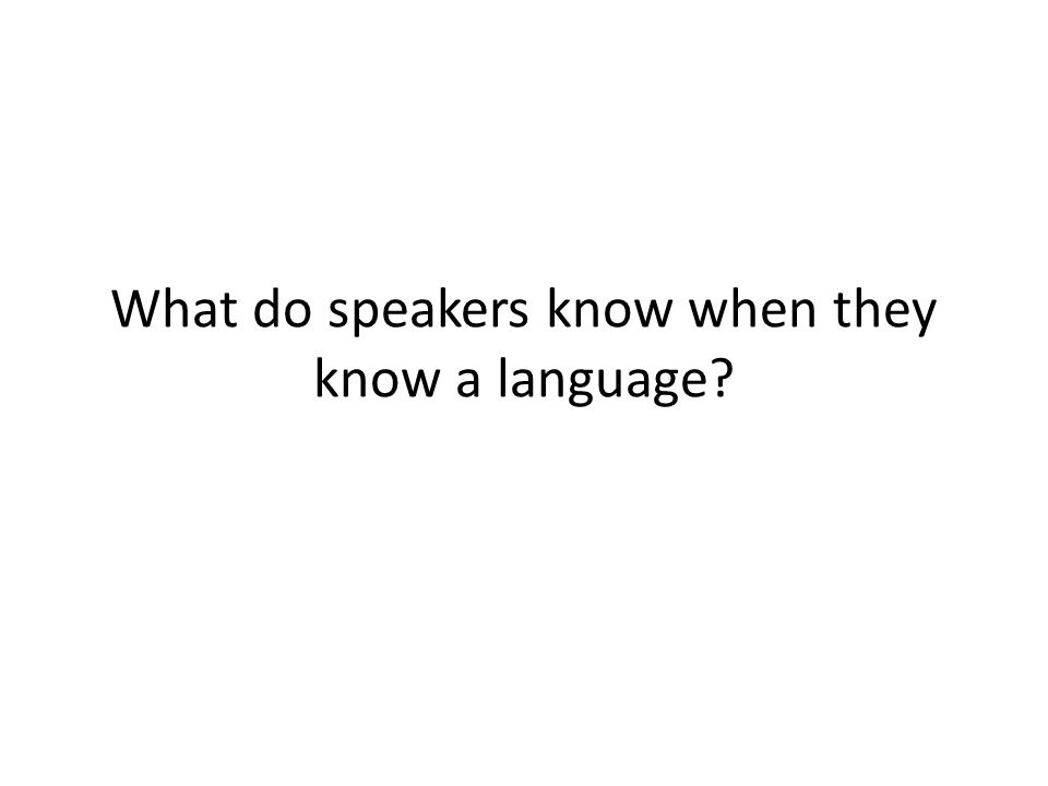 What do speakers know when they know a language?