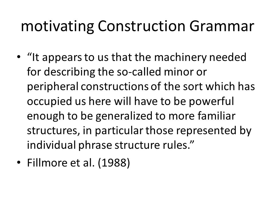 "motivating Construction Grammar ""It appears to us that the machinery needed for describing the so-called minor or peripheral constructions of the sort"