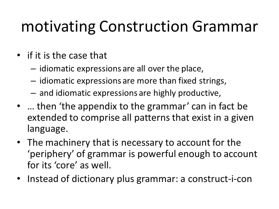 motivating Construction Grammar if it is the case that – idiomatic expressions are all over the place, – idiomatic expressions are more than fixed str