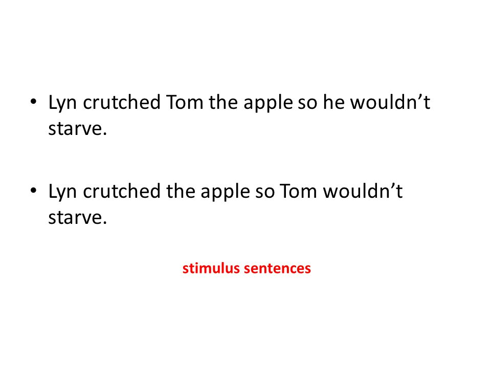 Lyn crutched Tom the apple so he wouldn't starve. Lyn crutched the apple so Tom wouldn't starve. stimulus sentences