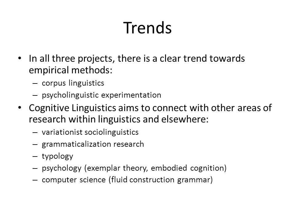 Trends In all three projects, there is a clear trend towards empirical methods: – corpus linguistics – psycholinguistic experimentation Cognitive Ling