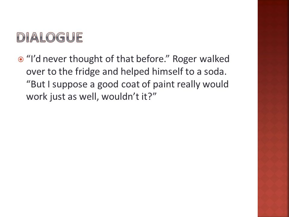  I'd never thought of that before. Roger walked over to the fridge and helped himself to a soda.