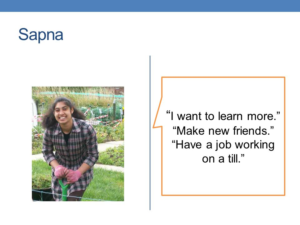 Sapna I want to learn more. Make new friends. Have a job working on a till.