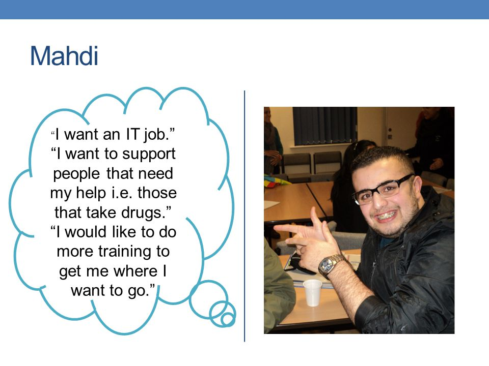 Mahdi I want an IT job. I want to support people that need my help i.e.