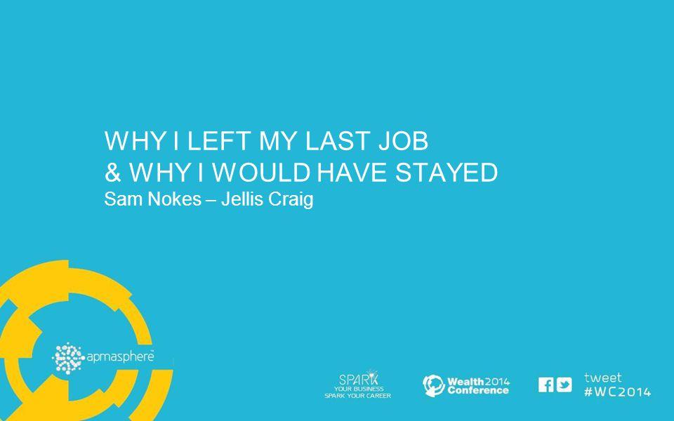 WHY I LEFT MY LAST JOB & WHY I WOULD HAVE STAYED Sam Nokes – Jellis Craig