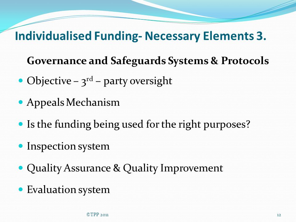 Individualised Funding- Necessary Elements 3. Governance and Safeguards Systems & Protocols Objective – 3 rd – party oversight Appeals Mechanism Is th