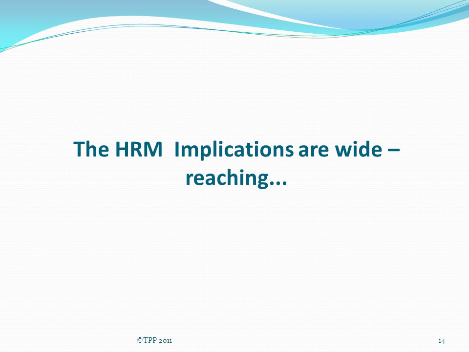 The HRM Implications are wide – reaching... ©TPP 201114