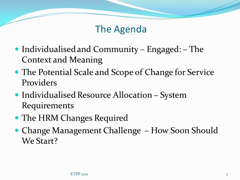 The Agenda Individualised and Community – Engaged: – The Context and Meaning The Potential Scale and Scope of Change for Service Providers Individuali