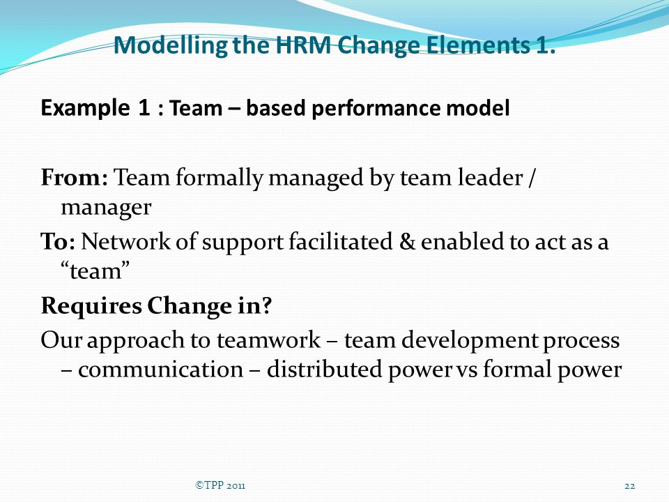 Modelling the HRM Change Elements 1. Example 1 : Team – based performance model From: Team formally managed by team leader / manager To: Network of su