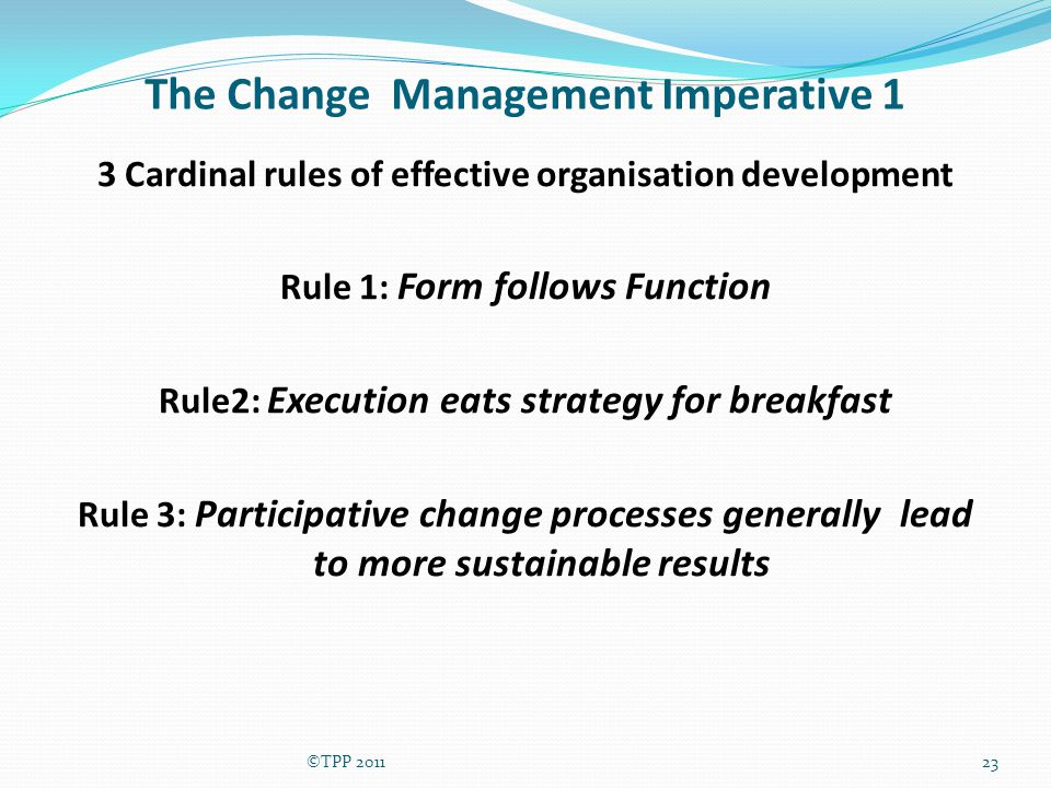 The Change Management Imperative 1 3 Cardinal rules of effective organisation development Rule 1: Form follows Function Rule2: Execution eats strategy