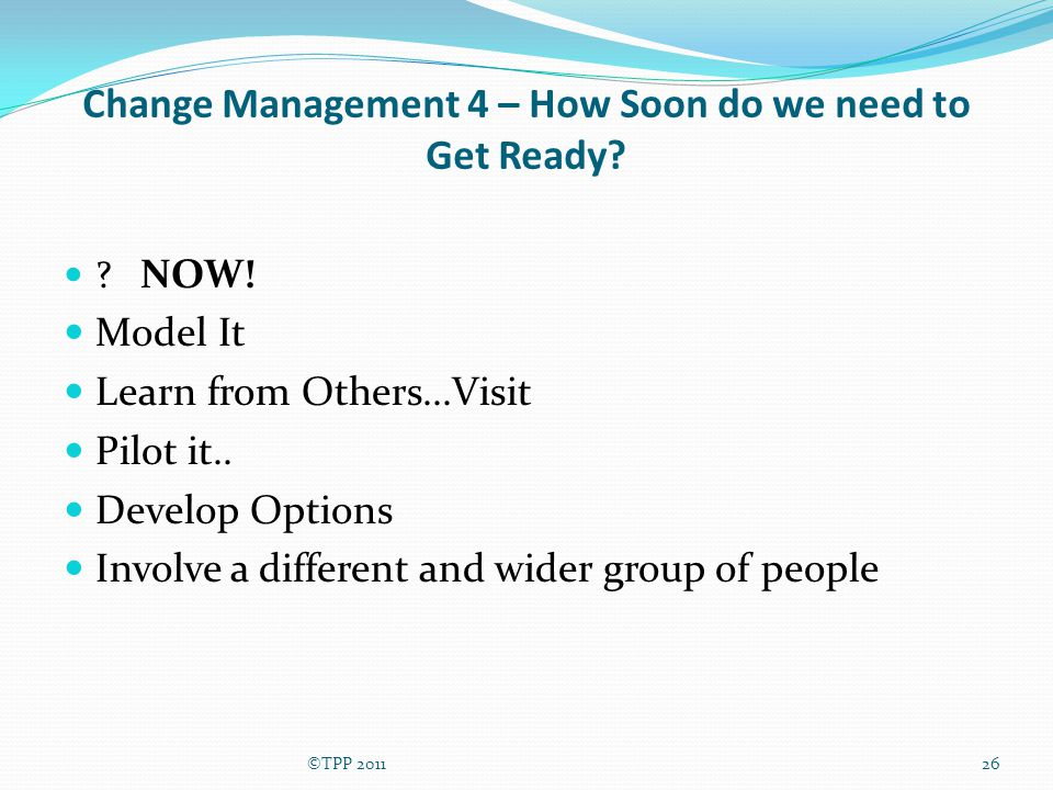 Change Management 4 – How Soon do we need to Get Ready? ? NOW! Model It Learn from Others...Visit Pilot it.. Develop Options Involve a different and w
