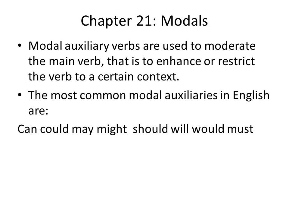 Chapter 21: Modals Modal auxiliary verbs are used to moderate the main verb, that is to enhance or restrict the verb to a certain context.