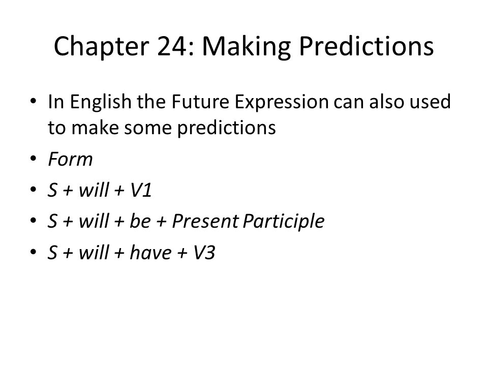 Chapter 24: Making Predictions In English the Future Expression can also used to make some predictions Form S + will + V1 S + will + be + Present Participle S + will + have + V3