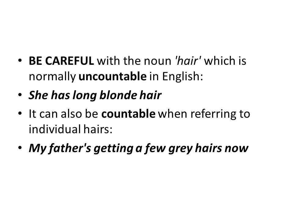 BE CAREFUL with the noun hair which is normally uncountable in English: She has long blonde hair It can also be countable when referring to individual hairs: My father s getting a few grey hairs now