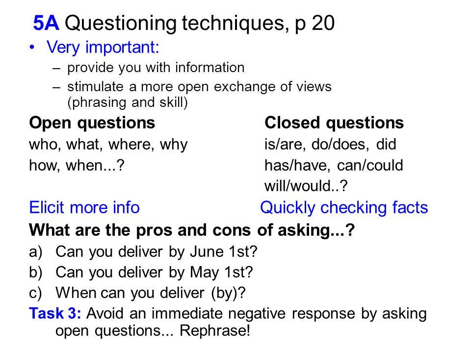 5A Questioning techniques, p 20 Very important: –provide you with information –stimulate a more open exchange of views (phrasing and skill) Open quest