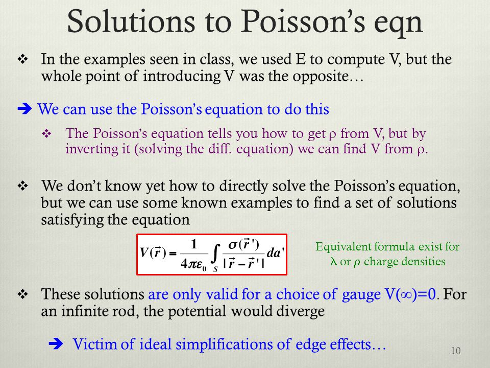 Solutions to Poisson's eqn  In the examples seen in class, we used E to compute V, but the whole point of introducing V was the opposite…  We can use the Poisson's equation to do this  The Poisson's equation tells you how to get  from V, but by inverting it (solving the diff.