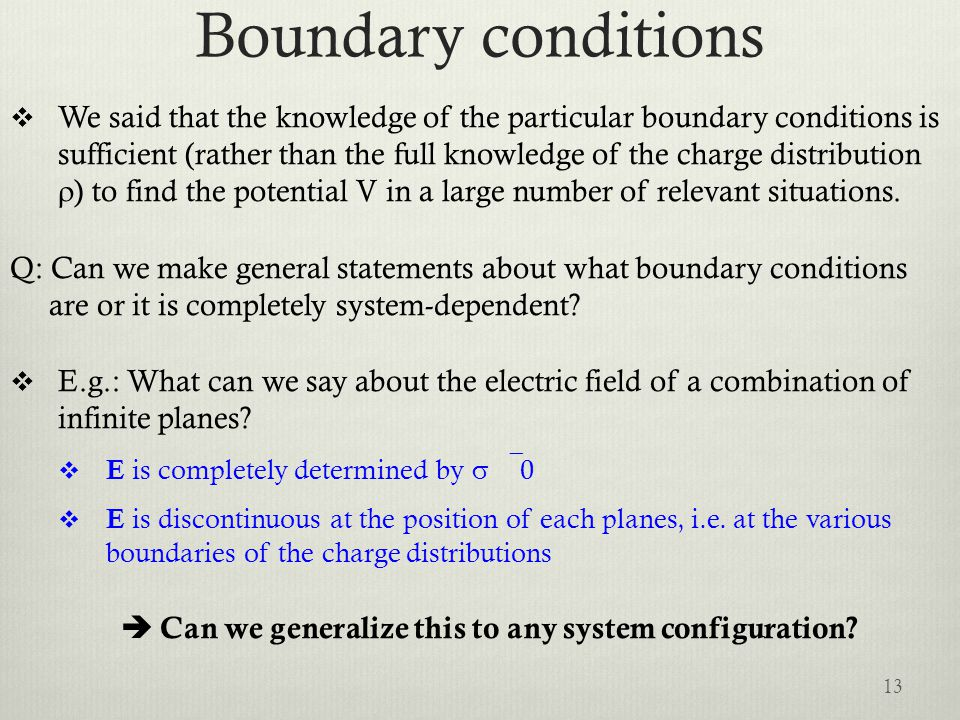 Boundary conditions  We said that the knowledge of the particular boundary conditions is sufficient (rather than the full knowledge of the charge distribution  ) to find the potential V in a large number of relevant situations.