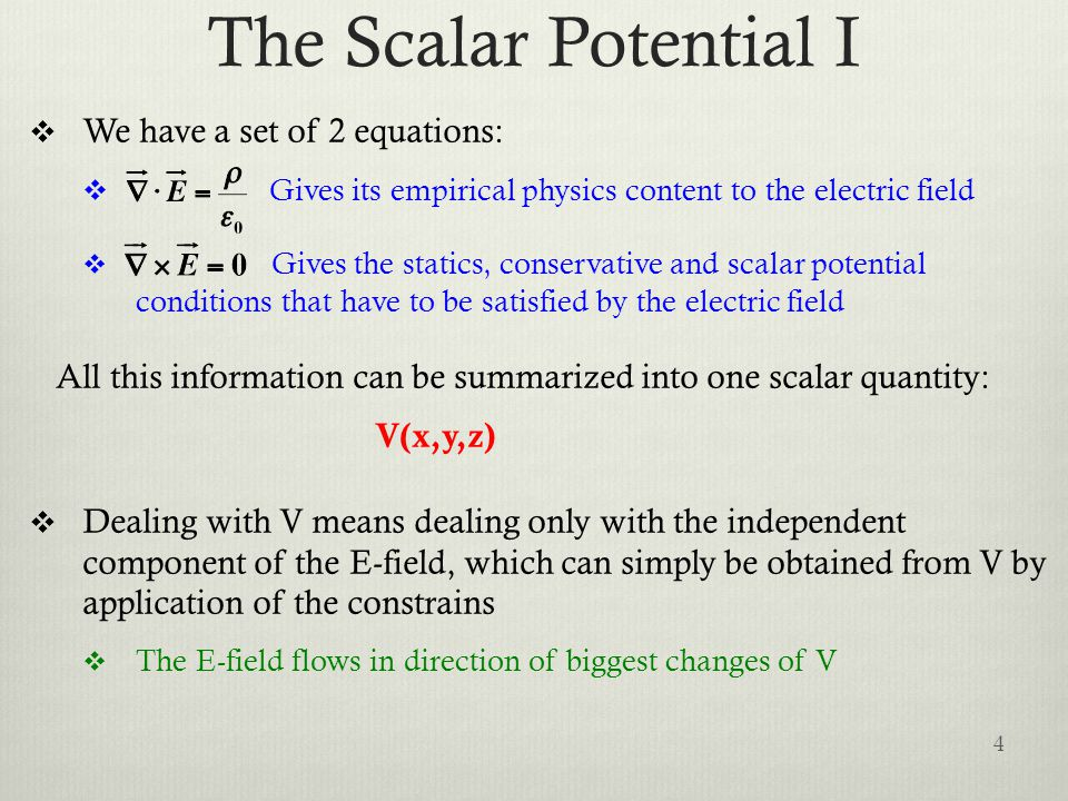 The Scalar Potential I  We have a set of 2 equations:  Gives its empirical physics content to the electric field  Gives the statics, conservative and scalar potential conditions that have to be satisfied by the electric field All this information can be summarized into one scalar quantity: V(x,y,z)  Dealing with V means dealing only with the independent component of the E-field, which can simply be obtained from V by application of the constrains  The E-field flows in direction of biggest changes of V 4