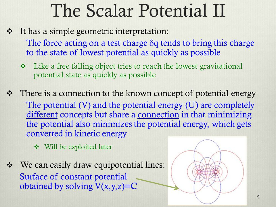 The Scalar Potential II  It has a simple geometric interpretation: The force acting on a test charge  q tends to bring this charge to the state of lowest potential as quickly as possible  Like a free falling object tries to reach the lowest gravitational potential state as quickly as possible  There is a connection to the known concept of potential energy The potential (V) and the potential energy (U) are completely different concepts but share a connection in that minimizing the potential also minimizes the potential energy, which gets converted in kinetic energy  Will be exploited later  We can easily draw equipotential lines: Surface of constant potential obtained by solving V(x,y,z)=C 5