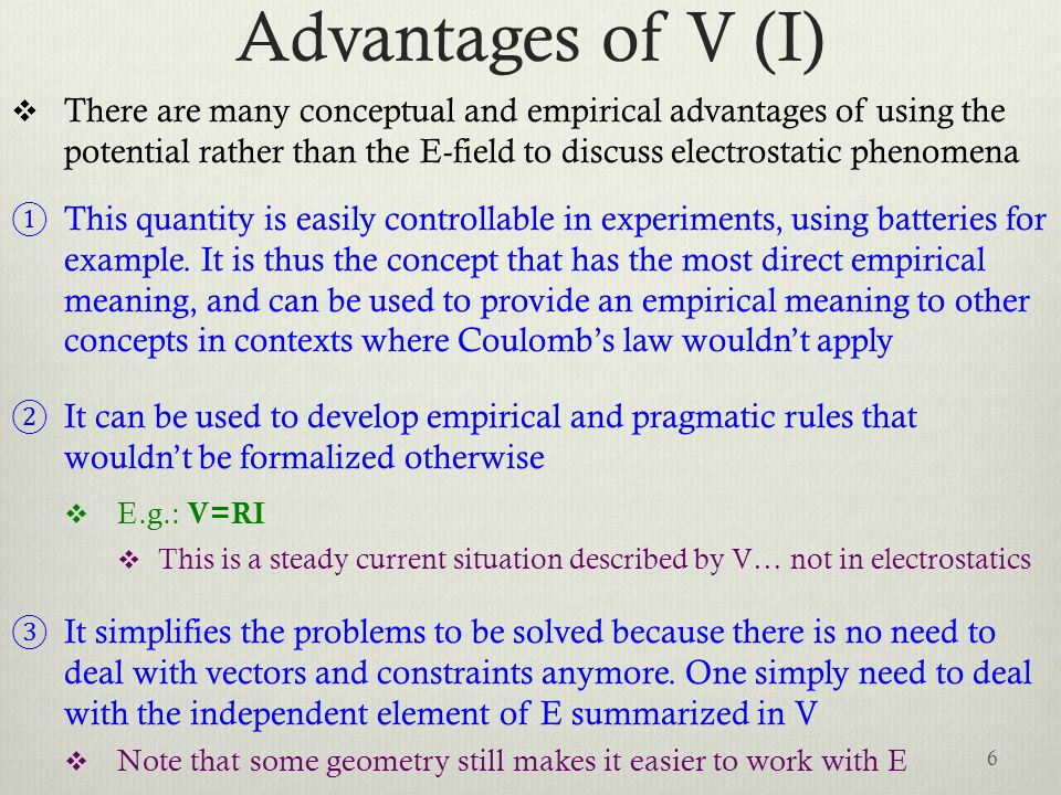 Advantages of V (I)  There are many conceptual and empirical advantages of using the potential rather than the E-field to discuss electrostatic phenomena ① This quantity is easily controllable in experiments, using batteries for example.