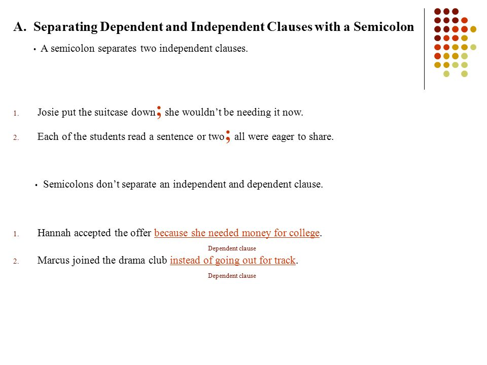 A. Separating Dependent and Independent Clauses with a Semicolon A semicolon separates two independent clauses. 1. Josie put the suitcase down ; she w