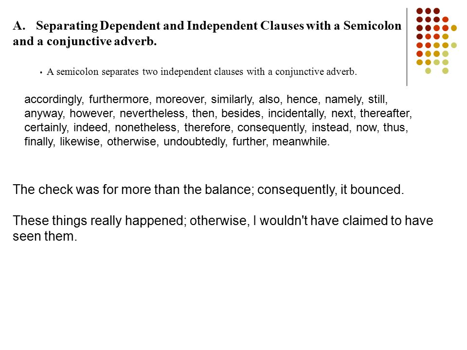 A.Separating Dependent and Independent Clauses with a Semicolon and a conjunctive adverb. A semicolon separates two independent clauses with a conjunc