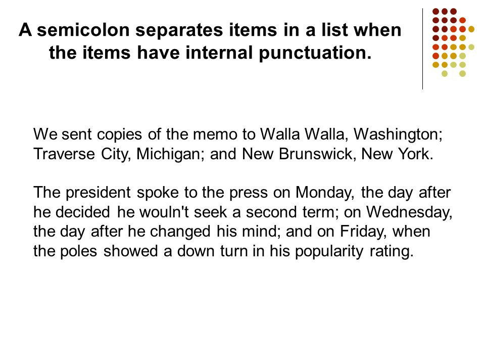 A semicolon separates items in a list when the items have internal punctuation. We sent copies of the memo to Walla Walla, Washington; Traverse City,
